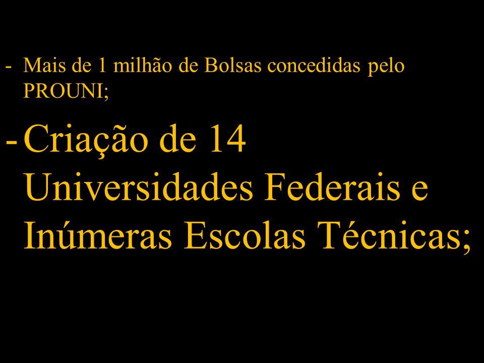 -Criação de 14 Universidades Federais e Inúmeras Escolas Técnicas;