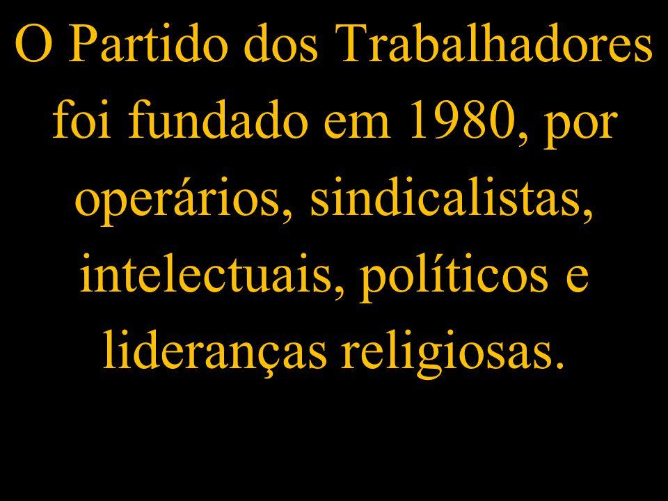 O Partido dos Trabalhadores foi fundado em 1980, por operários, sindicalistas, intelectuais, políticos e lideranças religiosas.