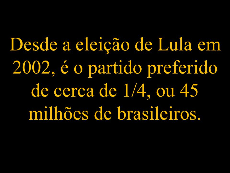 Desde a eleição de Lula em 2002, é o partido preferido de cerca de 1/4, ou 45 milhões de brasileiros.