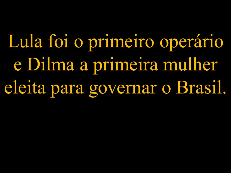 Lula foi o primeiro operário e Dilma a primeira mulher eleita para governar o Brasil.