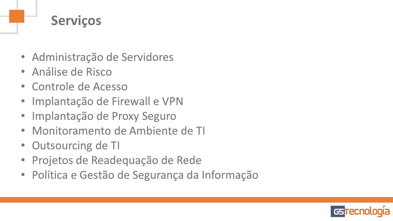 Serviços Administração de Servidores Análise de Risco Controle de Acesso Implantação de Firewall e VPN Implantação de Proxy Seguro Monitoramento de Am