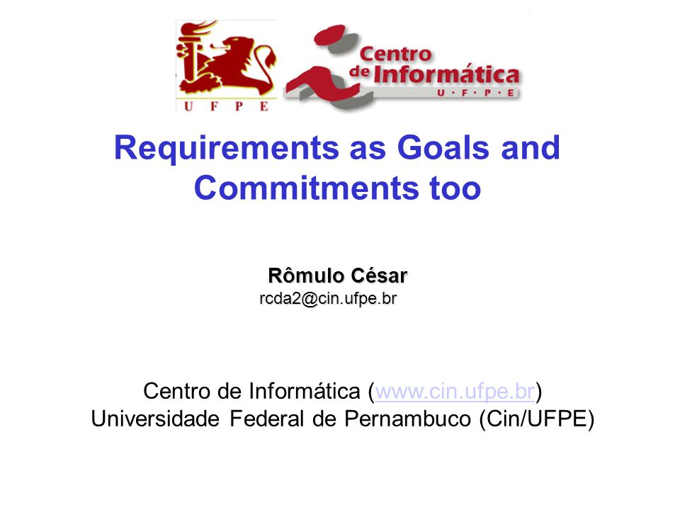 Centro de Informática (www.cin.ufpe.br)www.cin.ufpe.br Universidade Federal de Pernambuco (Cin/UFPE) Requirements as Goals and Commitments too Rômulo
