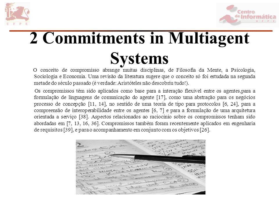 2 Commitments in Multiagent Systems O conceito de compromisso abrange muitas disciplinas, de Filosofia da Mente, a Psicologia, Sociologia e Economia.