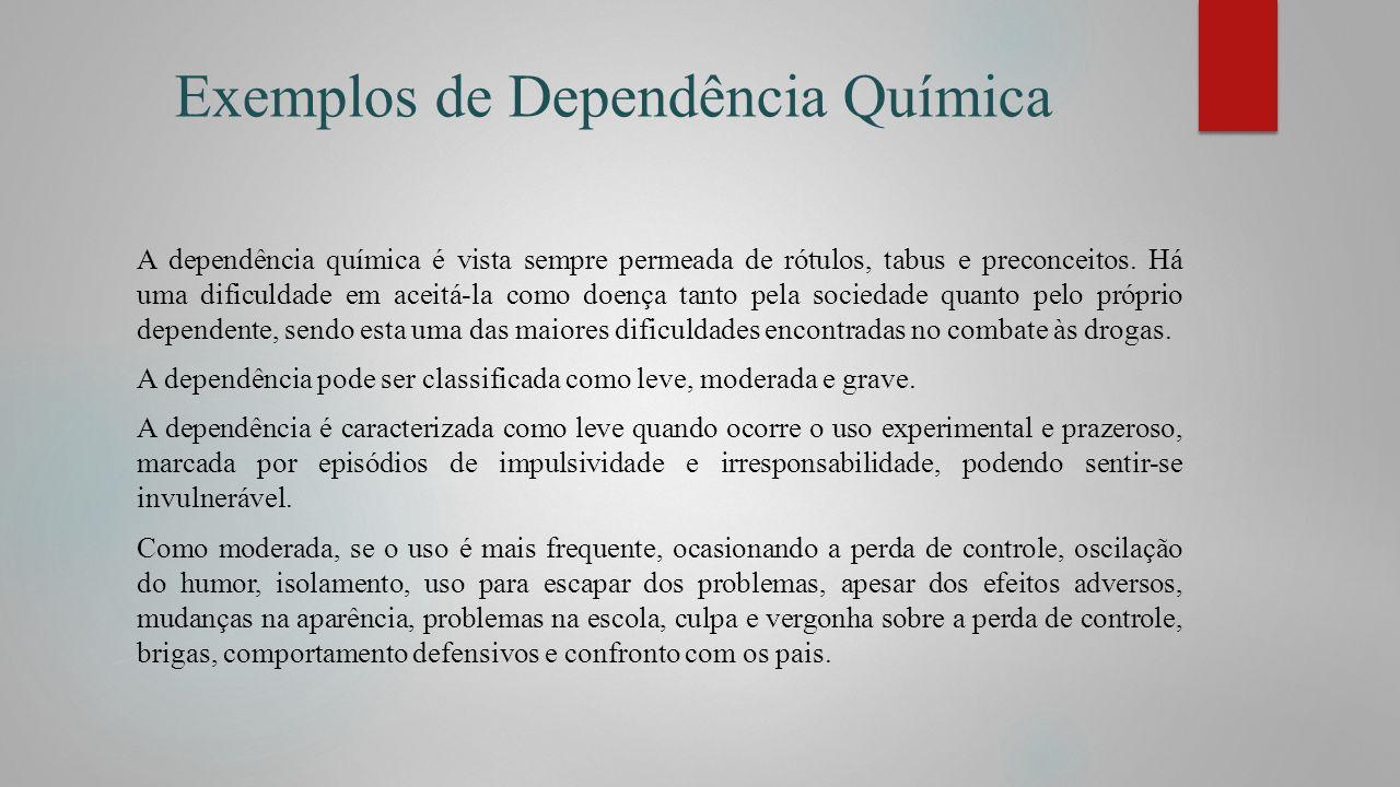 Exemplos de Dependência Química A dependência química é vista sempre permeada de rótulos, tabus e preconceitos. Há uma dificuldade em aceitá-la como d
