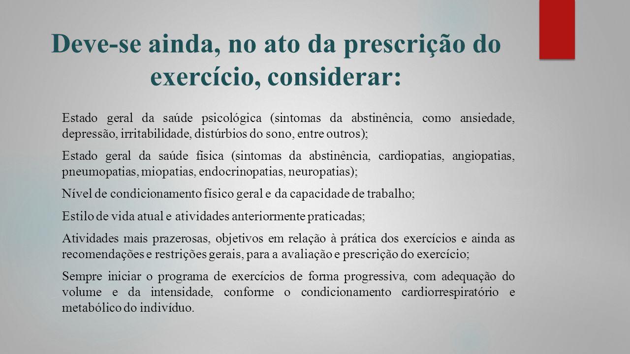 Deve-se ainda, no ato da prescrição do exercício, considerar: Estado geral da saúde psicológica (sintomas da abstinência, como ansiedade, depressão, i