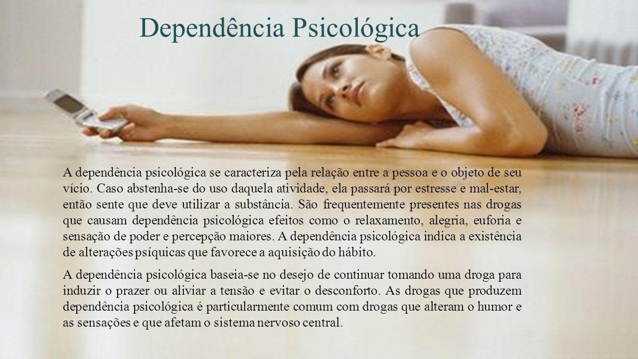 Dependência Psicológica A dependência psicológica se caracteriza pela relação entre a pessoa e o objeto de seu vício. Caso abstenha-se do uso daquela