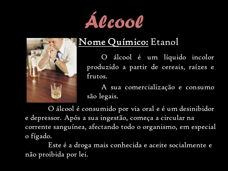 Álcool Nome Químico: Etanol O álcool é um líquido incolor produzido a partir de cereais, raízes e frutos.