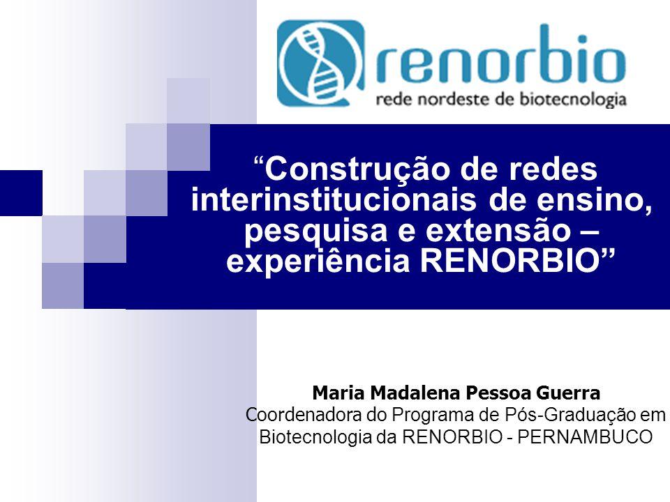 NÚCLEO DE PÓS-GRADUAÇÃO - RENORBIO ÁREAS DE CONCENTRAÇÃO Saúde, Agropecuária, Recursos Naturais, Biotecnologia Industrial PROJETOS TEMÁTICOS DE C&T&I GENOMA E PROTEOMA Unir o estudo das espécies biológicas pela funcionalidade dos seus genes RENORBIO (Rede Nordeste de Biotecnologia) Centro de Excelência Virtual INDÚSTRIA Meta: Constituir um Centro de Excelência Virtual em Biotecnologia