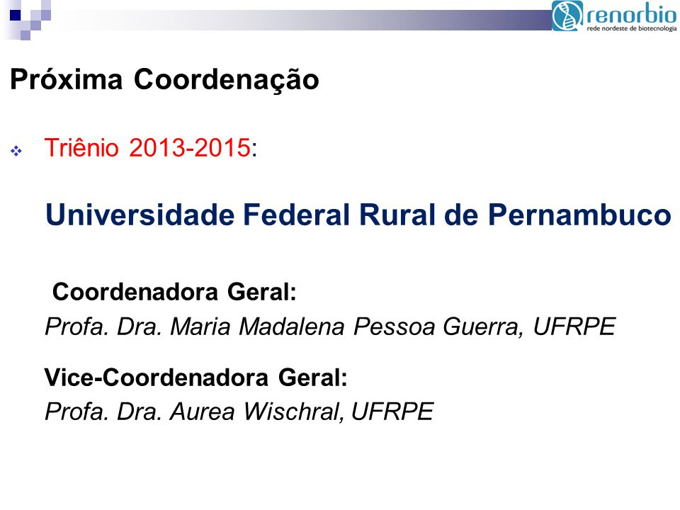 Próxima Coordenação Triênio 2013-2015: Universidade Federal Rural de Pernambuco Coordenadora Geral: Profa. Dra. Maria Madalena Pessoa Guerra, UFRPE Vi