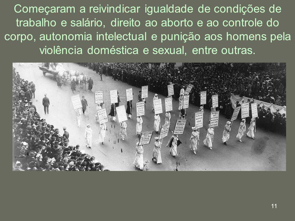 11 Começaram a reivindicar igualdade de condições de trabalho e salário, direito ao aborto e ao controle do corpo, autonomia intelectual e punição aos