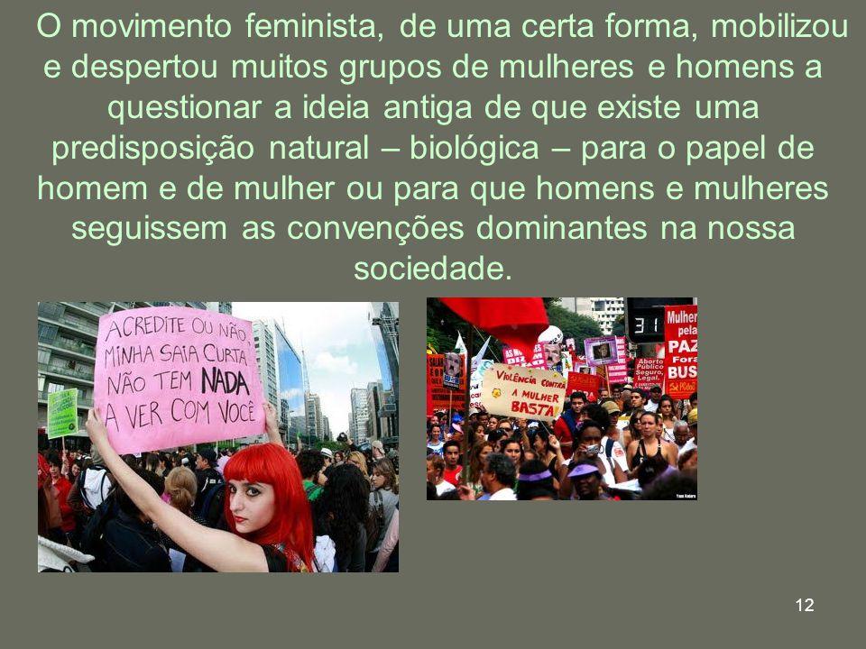 12 O movimento feminista, de uma certa forma, mobilizou e despertou muitos grupos de mulheres e homens a questionar a ideia antiga de que existe uma p