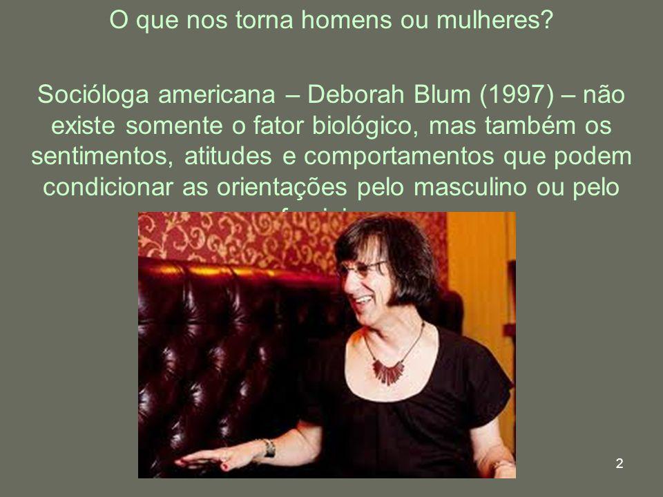 2 O que nos torna homens ou mulheres? Socióloga americana – Deborah Blum (1997) – não existe somente o fator biológico, mas também os sentimentos, ati