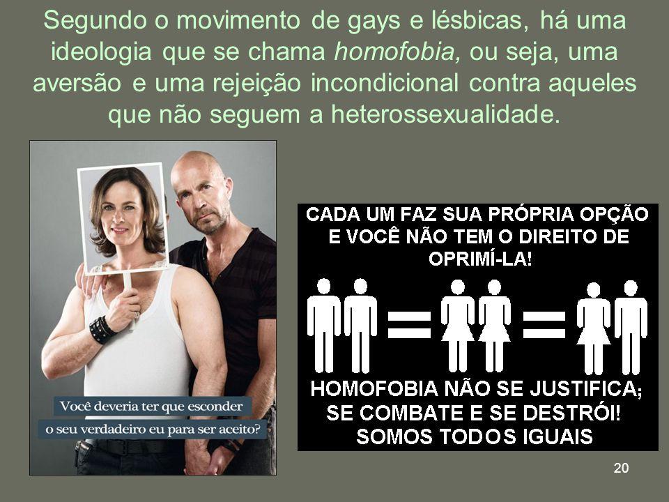 20 Segundo o movimento de gays e lésbicas, há uma ideologia que se chama homofobia, ou seja, uma aversão e uma rejeição incondicional contra aqueles q