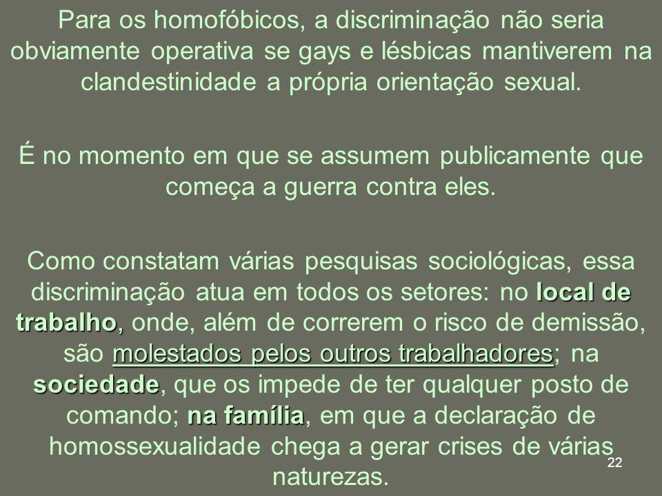 22 Para os homofóbicos, a discriminação não seria obviamente operativa se gays e lésbicas mantiverem na clandestinidade a própria orientação sexual. É