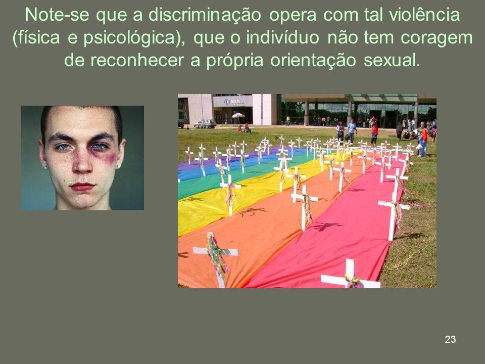 23 Note-se que a discriminação opera com tal violência (física e psicológica), que o indivíduo não tem coragem de reconhecer a própria orientação sexu
