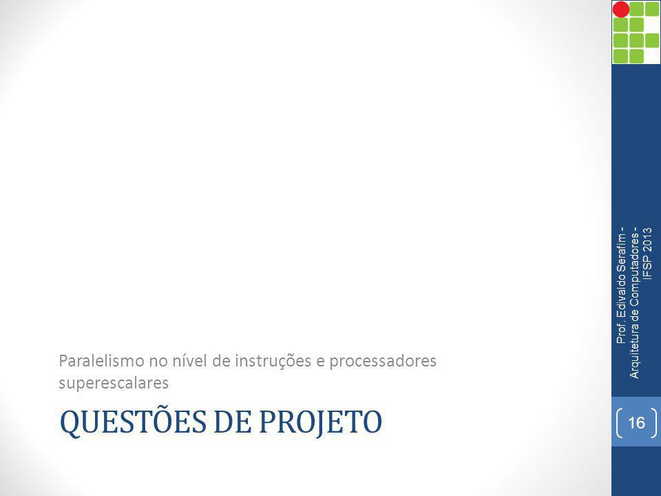 QUESTÕES DE PROJETO Paralelismo no nível de instruções e processadores superescalares Prof. Edivaldo Serafim - Arquitetura de Computadores - IFSP 2013
