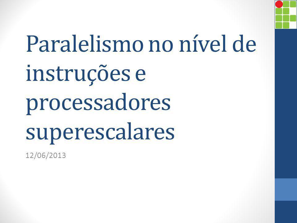 Paralelismo no nível de instruções e processadores superescalares 12/06/2013