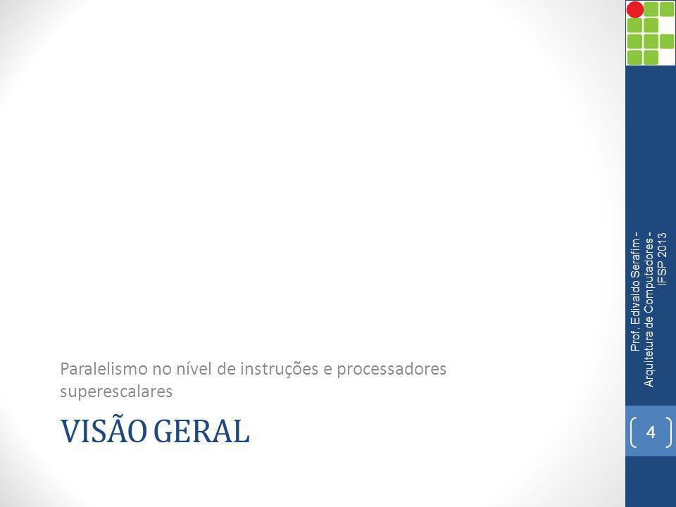 VISÃO GERAL Paralelismo no nível de instruções e processadores superescalares Prof. Edivaldo Serafim - Arquitetura de Computadores - IFSP 2013 4