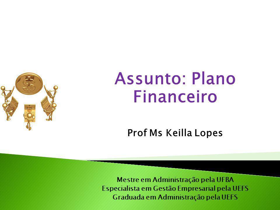 Assunto: Plano Financeiro Prof Ms Keilla Lopes Mestre em Administração pela UFBA Especialista em Gestão Empresarial pela UEFS Graduada em Administração pela UEFS