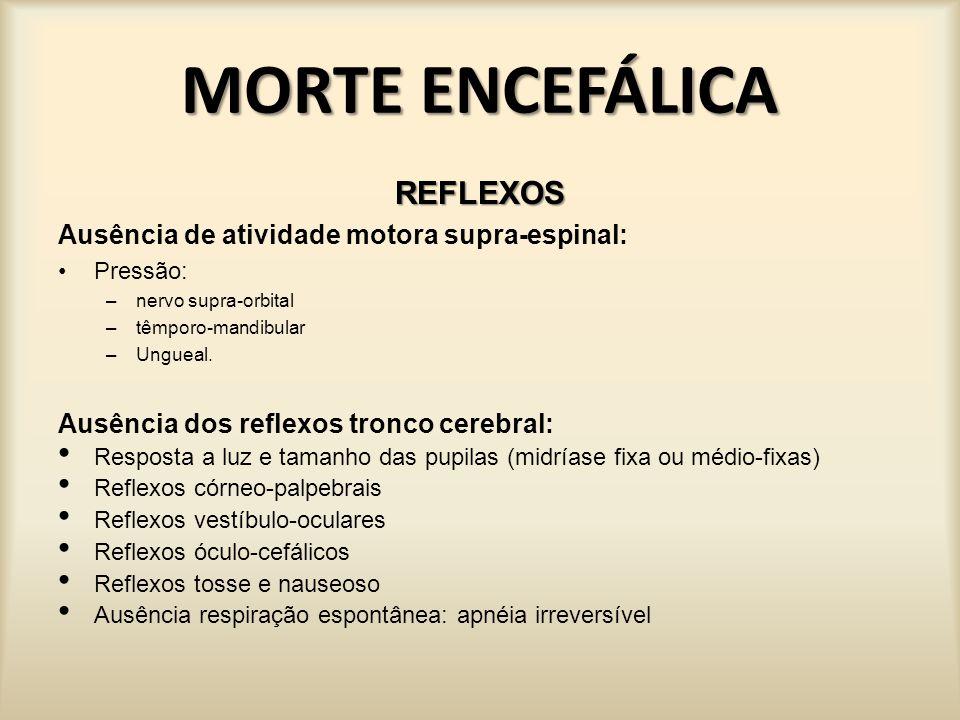 MORTE ENCEFÁLICA REFLEXOS Ausência de atividade motora supra-espinal: Durante pressão nervo supra-orbital e região têmporo- mandibular e leito ungueal.