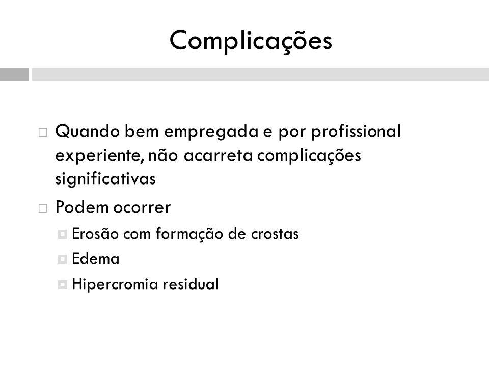 Complicações Quando bem empregada e por profissional experiente, não acarreta complicações significativas Podem ocorrer Erosão com formação de crostas Edema Hipercromia residual