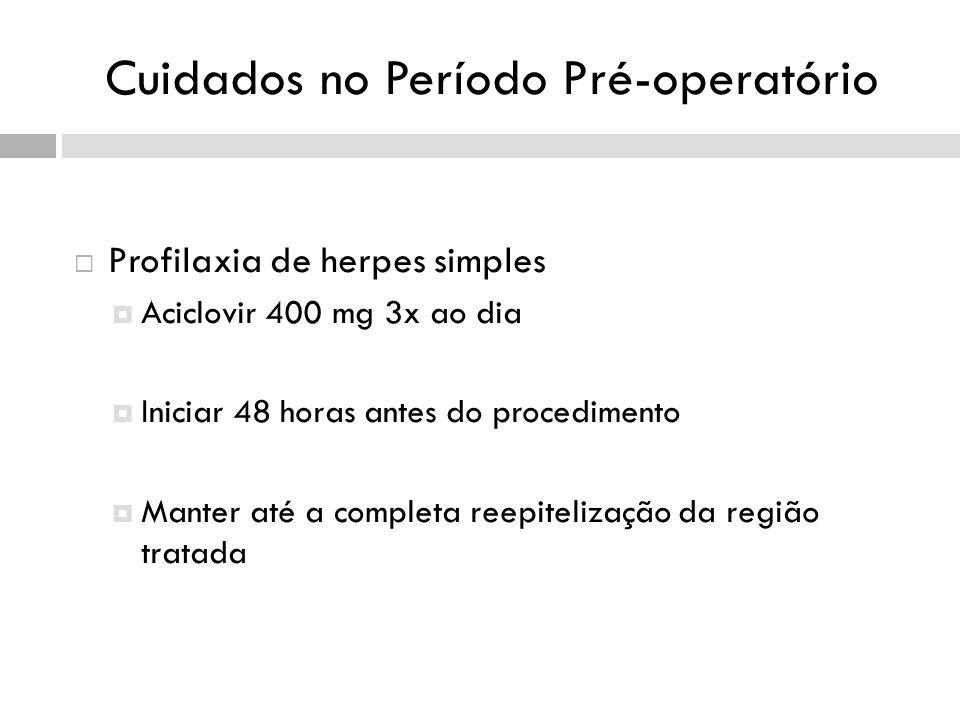 Cuidados no Período Pré-operatório Profilaxia de herpes simples Aciclovir 400 mg 3x ao dia Iniciar 48 horas antes do procedimento Manter até a completa reepitelização da região tratada