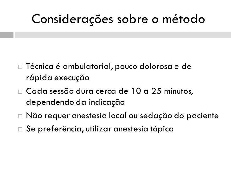 Considerações sobre o método Técnica é ambulatorial, pouco dolorosa e de rápida execução Cada sessão dura cerca de 10 a 25 minutos, dependendo da indicação Não requer anestesia local ou sedação do paciente Se preferência, utilizar anestesia tópica