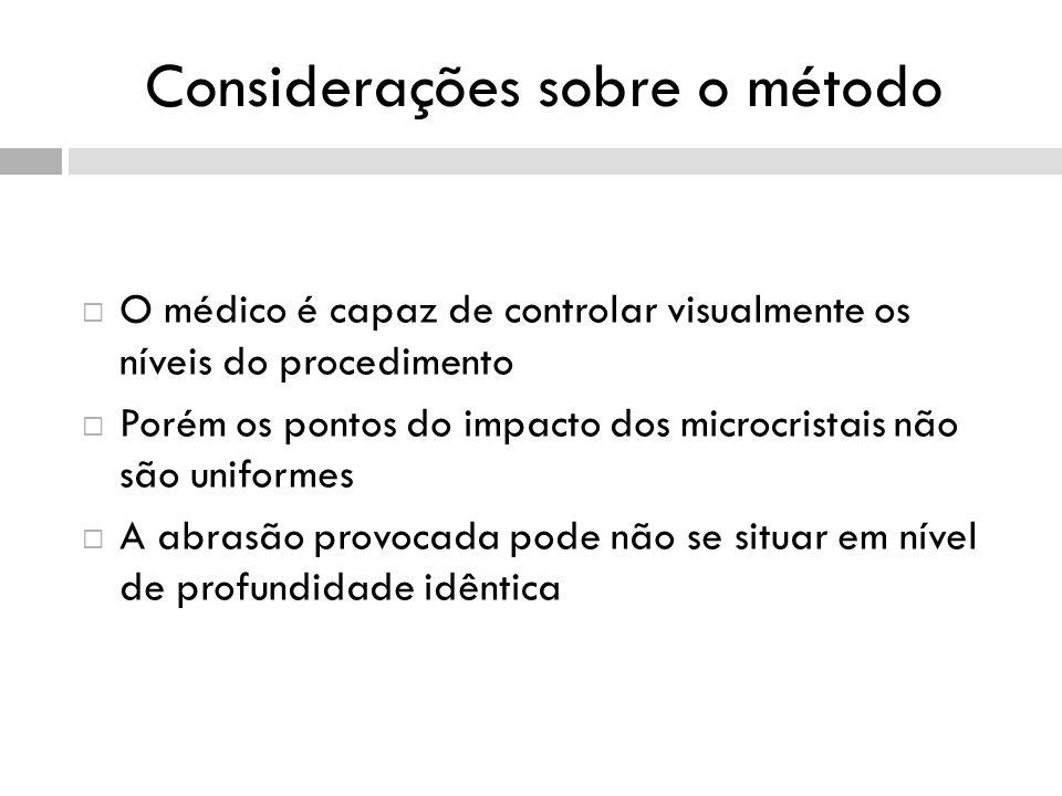 Considerações sobre o método O médico é capaz de controlar visualmente os níveis do procedimento Porém os pontos do impacto dos microcristais não são uniformes A abrasão provocada pode não se situar em nível de profundidade idêntica