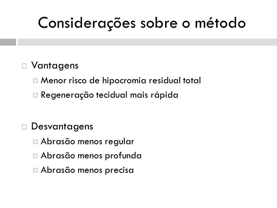 Considerações sobre o método Vantagens Menor risco de hipocromia residual total Regeneração tecidual mais rápida Desvantagens Abrasão menos regular Abrasão menos profunda Abrasão menos precisa