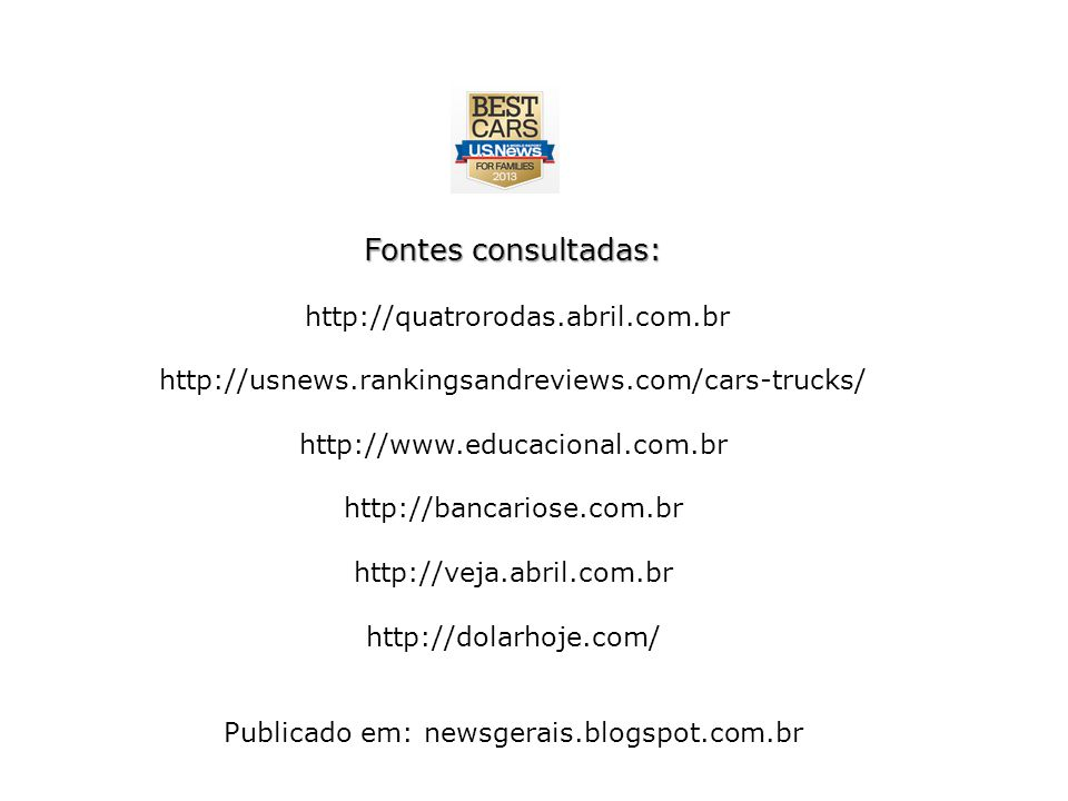 Fontes consultadas: http://quatrorodas.abril.com.br http://usnews.rankingsandreviews.com/cars-trucks/ http://www.educacional.com.br http://bancariose.com.br http://veja.abril.com.br http://dolarhoje.com/ Publicado em: newsgerais.blogspot.com.br