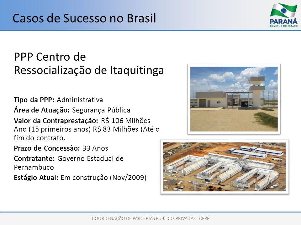 COORDENAÇÃO DE PARCERIAS PÚBLICO-PRIVADAS - CPPP Casos de Sucesso no Brasil PPP Centro de Ressocialização de Itaquitinga Tipo da PPP: Administrativa Área de Atuação: Segurança Pública Valor da Contraprestação: R$ 106 Milhões Ano (15 primeiros anos) R$ 83 Milhões (Até o fim do contrato.