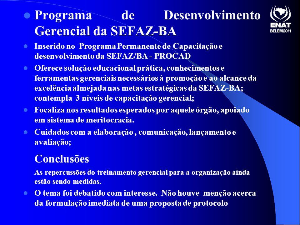 Programa de Desenvolvimento Gerencial da SEFAZ-BA Inserido no Programa Permanente de Capacitação e desenvolvimento da SEFAZ/BA - PROCAD Oferece solução educacional prática, conhecimentos e ferramentas gerenciais necessários à promoção e ao alcance da excelência almejada nas metas estratégicas da SEFAZ-BA; contempla 3 níveis de capacitação gerencial; Focaliza nos resultados esperados por aquele órgão, apoiado em sistema de meritocracia.