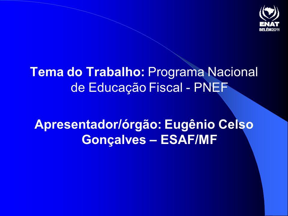 Tema do Trabalho: Programa Nacional de Educação Fiscal - PNEF Apresentador/órgão: Eugênio Celso Gonçalves – ESAF/MF