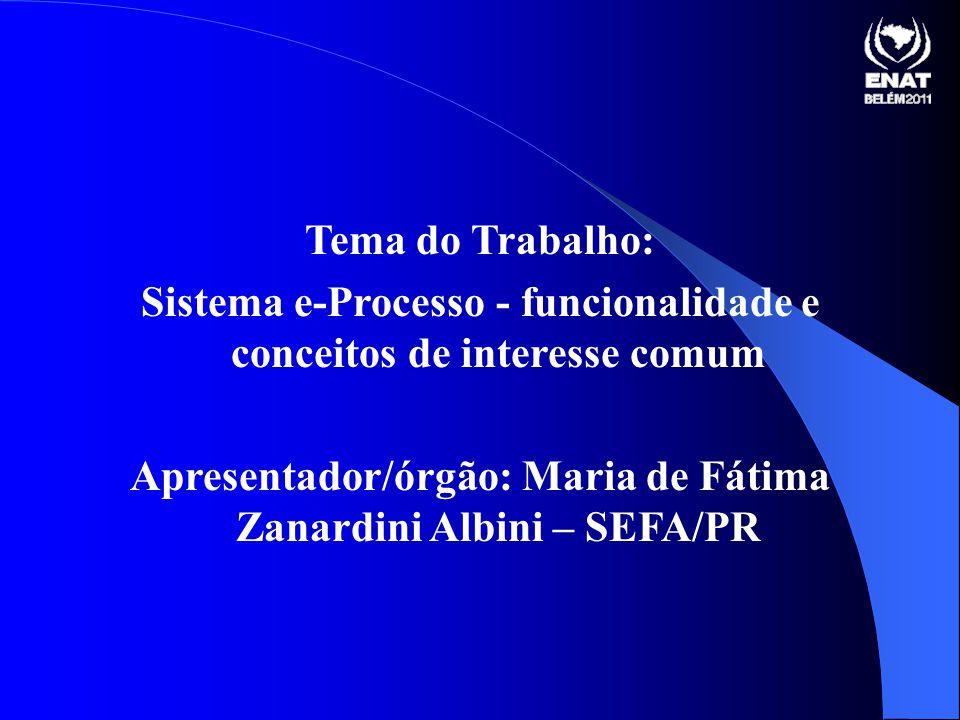 Tema do Trabalho: Sistema e-Processo - funcionalidade e conceitos de interesse comum Apresentador/órgão: Maria de Fátima Zanardini Albini – SEFA/PR