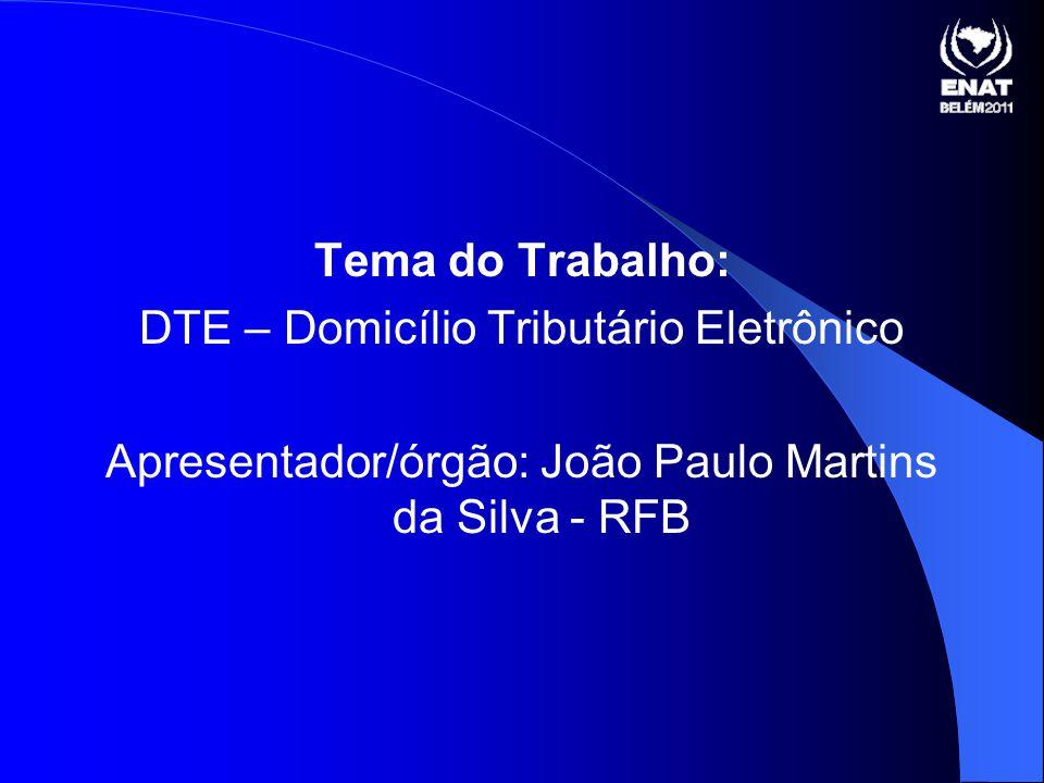 Tema do Trabalho: DTE – Domicílio Tributário Eletrônico Apresentador/órgão: João Paulo Martins da Silva - RFB