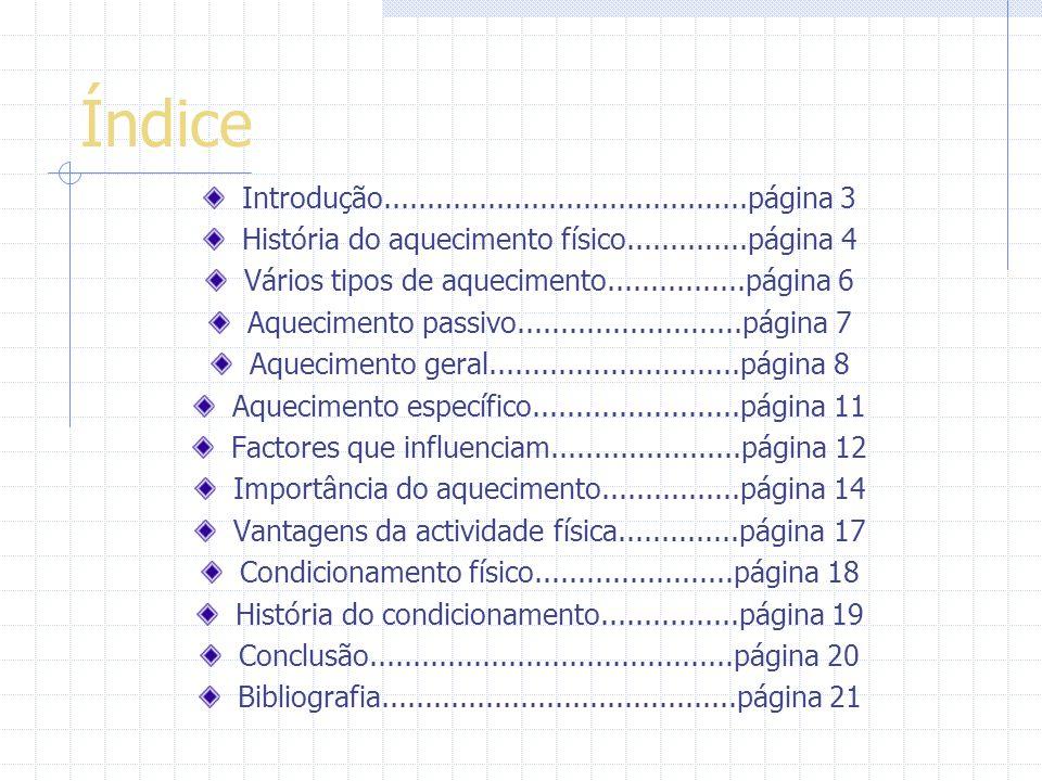 Índice Introdução..........................................página 3 História do aquecimento físico..............página 4 Vários tipos de aquecimento................página 6 Aquecimento passivo..........................página 7 Aquecimento geral.............................página 8 Aquecimento específico........................página 11 Factores que influenciam......................página 12 Importância do aquecimento................página 14 Vantagens da actividade física..............página 17 Condicionamento físico.......................página 18 História do condicionamento................página 19 Conclusão..........................................página 20 Bibliografia.........................................página 21