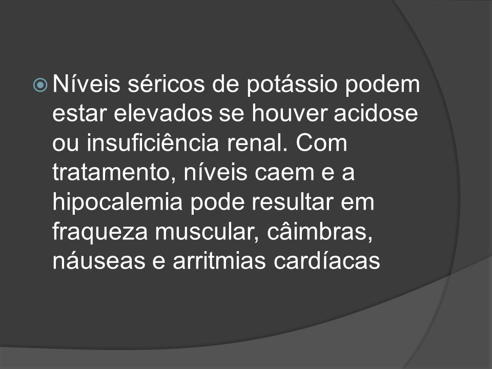 Níveis séricos de potássio podem estar elevados se houver acidose ou insuficiência renal. Com tratamento, níveis caem e a hipocalemia pode resultar em