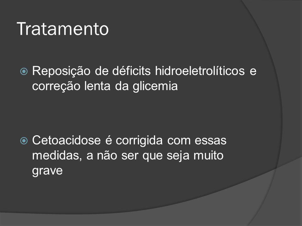 Tratamento Reposição de déficits hidroeletrolíticos e correção lenta da glicemia Cetoacidose é corrigida com essas medidas, a não ser que seja muito g