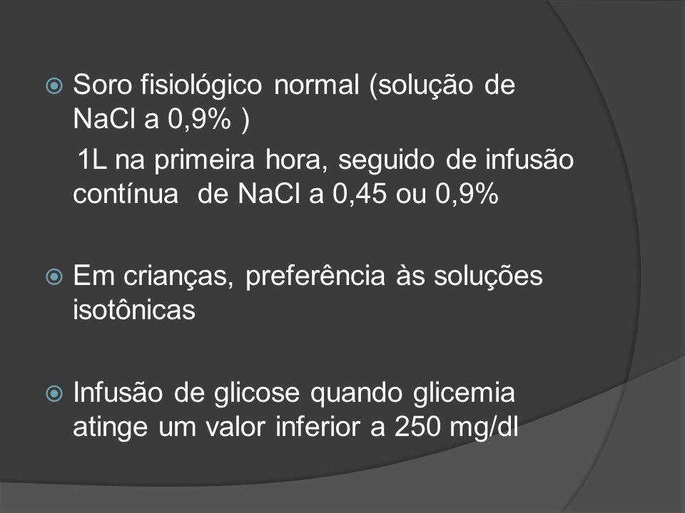 Soro fisiológico normal (solução de NaCl a 0,9% ) 1L na primeira hora, seguido de infusão contínua de NaCl a 0,45 ou 0,9% Em crianças, preferência às soluções isotônicas Infusão de glicose quando glicemia atinge um valor inferior a 250 mg/dl