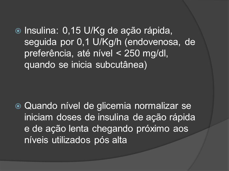 Insulina: 0,15 U/Kg de ação rápida, seguida por 0,1 U/Kg/h (endovenosa, de preferência, até nível < 250 mg/dl, quando se inicia subcutânea) Quando nível de glicemia normalizar se iniciam doses de insulina de ação rápida e de ação lenta chegando próximo aos níveis utilizados pós alta