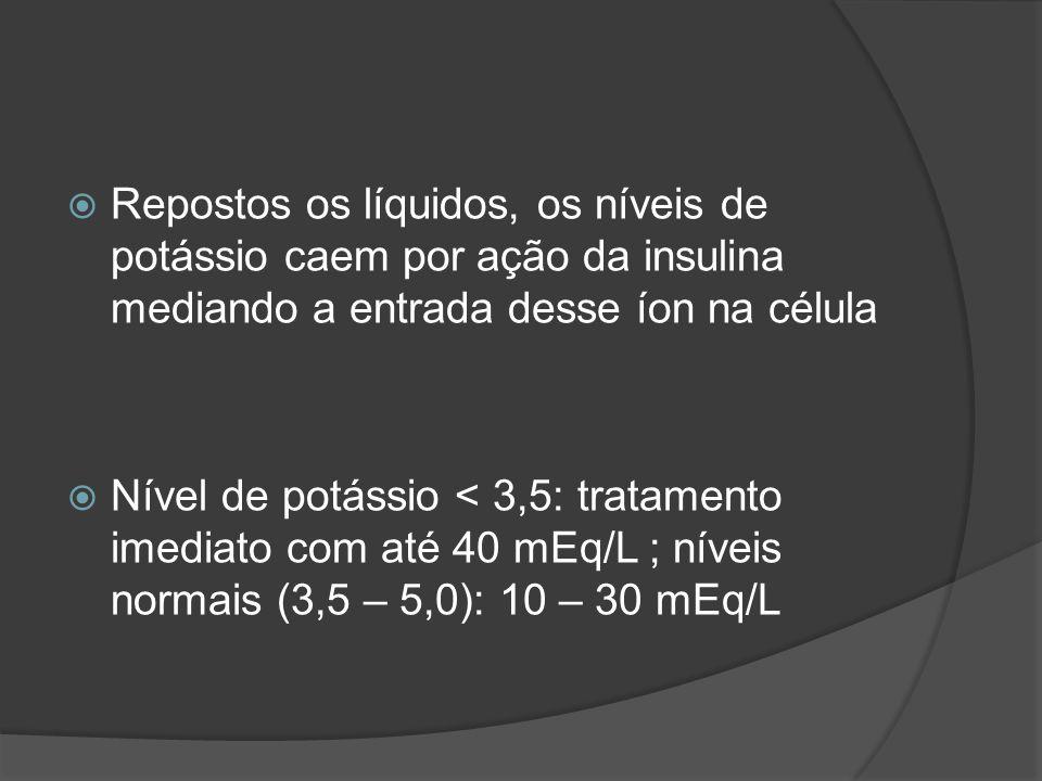 Repostos os líquidos, os níveis de potássio caem por ação da insulina mediando a entrada desse íon na célula Nível de potássio < 3,5: tratamento imediato com até 40 mEq/L ; níveis normais (3,5 – 5,0): 10 – 30 mEq/L