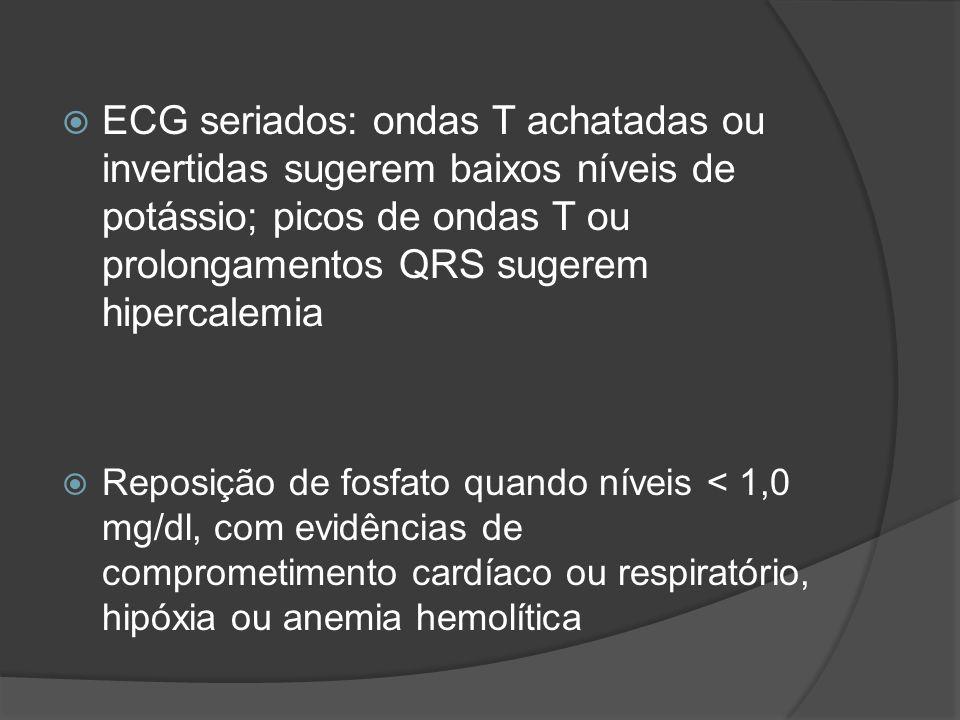 ECG seriados: ondas T achatadas ou invertidas sugerem baixos níveis de potássio; picos de ondas T ou prolongamentos QRS sugerem hipercalemia Reposição de fosfato quando níveis < 1,0 mg/dl, com evidências de comprometimento cardíaco ou respiratório, hipóxia ou anemia hemolítica