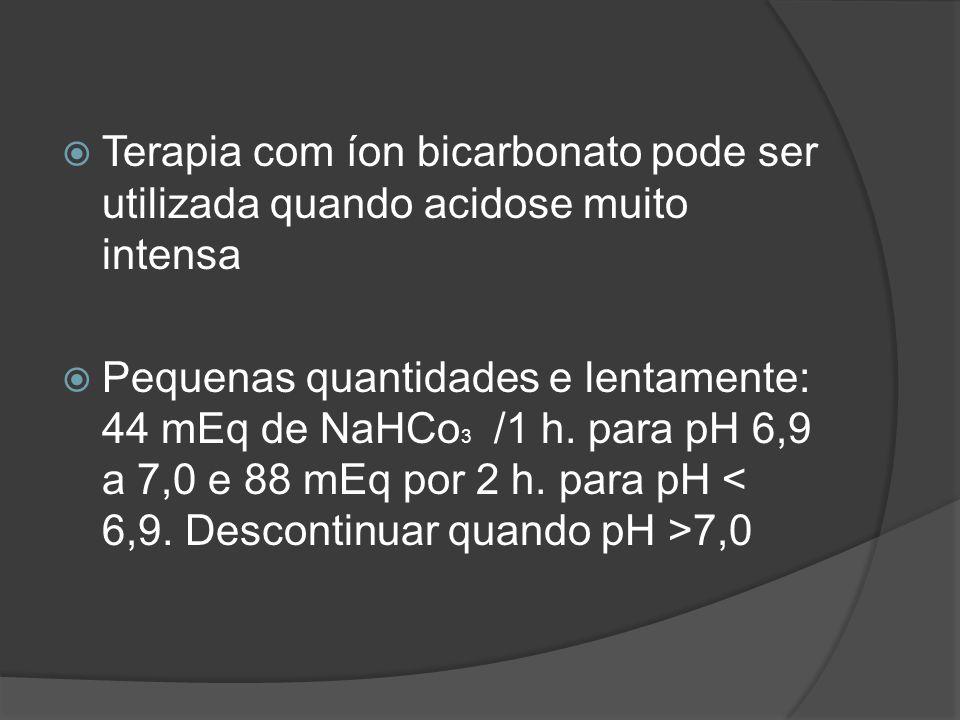 Terapia com íon bicarbonato pode ser utilizada quando acidose muito intensa Pequenas quantidades e lentamente: 44 mEq de NaHCo 3 /1 h. para pH 6,9 a 7