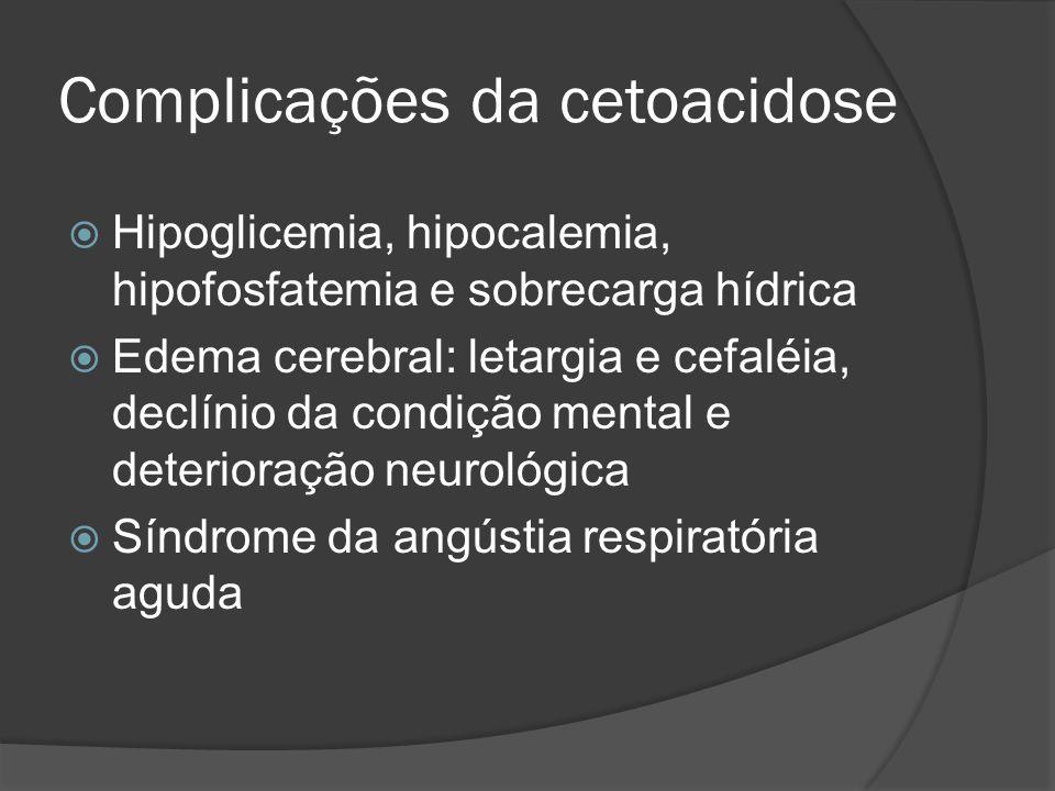 Complicações da cetoacidose Hipoglicemia, hipocalemia, hipofosfatemia e sobrecarga hídrica Edema cerebral: letargia e cefaléia, declínio da condição mental e deterioração neurológica Síndrome da angústia respiratória aguda