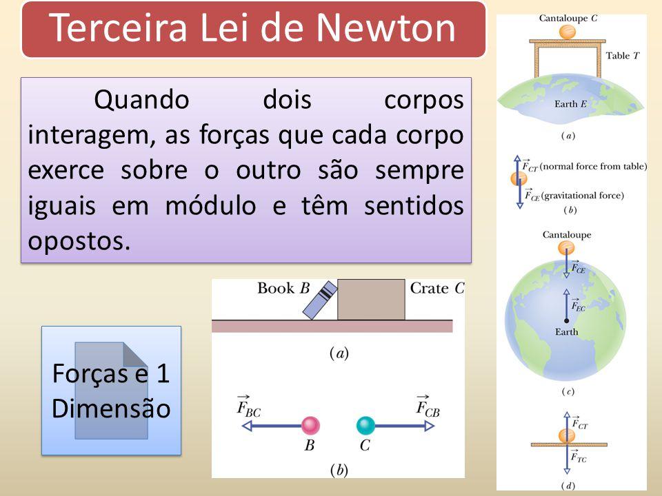 Terceira Lei de Newton Quando dois corpos interagem, as forças que cada corpo exerce sobre o outro são sempre iguais em módulo e têm sentidos opostos.