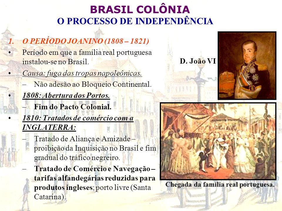 BRASIL COLÔNIA O PROCESSO DE INDEPENDÊNCIA 1.O PERÍODO JOANINO (1808 – 1821) Período em que a família real portuguesa instalou-se no Brasil. Causa: fu