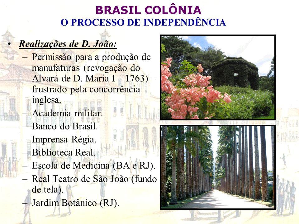 BRASIL COLÔNIA O PROCESSO DE INDEPENDÊNCIA Realizações de D. João: –Permissão para a produção de manufaturas (revogação do Alvará de D. Maria I – 1763