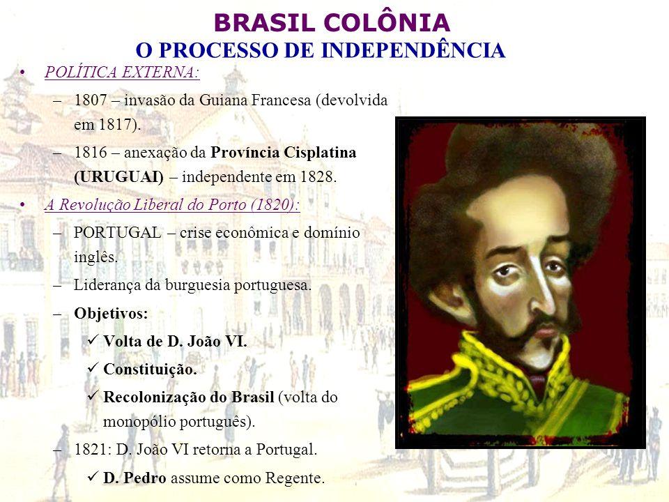 BRASIL COLÔNIA O PROCESSO DE INDEPENDÊNCIA POLÍTICA EXTERNA: –1807 – invasão da Guiana Francesa (devolvida em 1817). –1816 – anexação da Província Cis