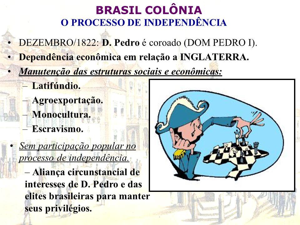 BRASIL COLÔNIA O PROCESSO DE INDEPENDÊNCIA DEZEMBRO/1822: D. Pedro é coroado (DOM PEDRO I). Dependência econômica em relação a INGLATERRA. Manutenção
