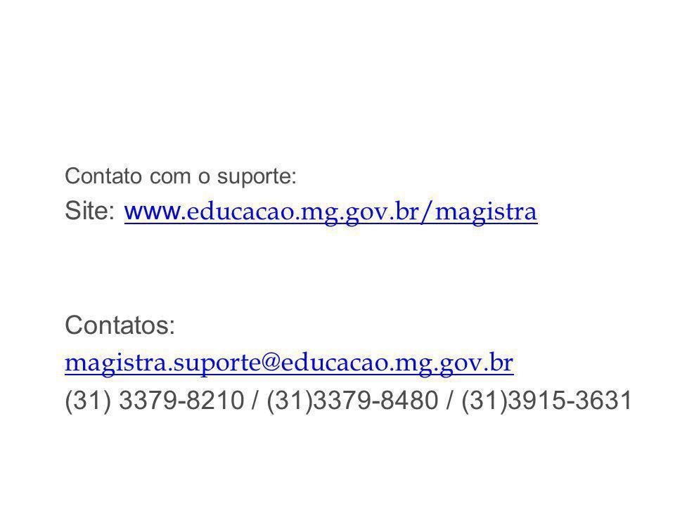 Contato com o suporte: Site: www. educacao.mg.gov.br/magistrawww. educacao.mg.gov.br/magistra Contatos: magistra.suporte@educacao.mg.gov.br (31) 3379-